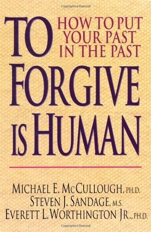 To Forgive Is Human: How to Put Your Past in the Past  by  Michael E. McCullough