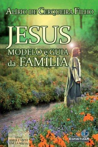 Jesus Modelo e Guia da Família (Amar é viver em familia Livro 1)  by  Alirio de Cerqueira Filho