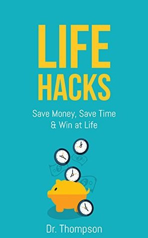 Life Hacks: Save Money, Save Time and Win at Life - Increase Your Productivity and Efficiency with these Lifehacks  by  Dr. Thompson