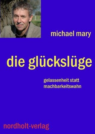 Die Glückslüge: Vom Glauben an die Machbarkeit des Lebens  by  Michael Mary
