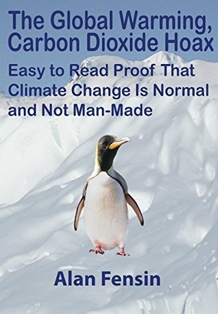 The Global Warming, Carbon Dioxide Hoax: Easy to Read Proof That Climate Change Is Normal and Not Man-Made  by  Alan Fensin