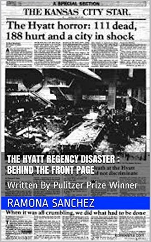 The Hyatt Regency Disaster : Behind The Front Page: Written By Pulitzer Prize Winner  by  Ramona Sanchez