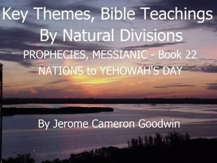PROPHECIES, MESSIANIC - NATIONS to YEHOWAHS DAY - Book 22 - Key Themes And Bible Teachings By Natural Divisions  by  Jerome Goodwin