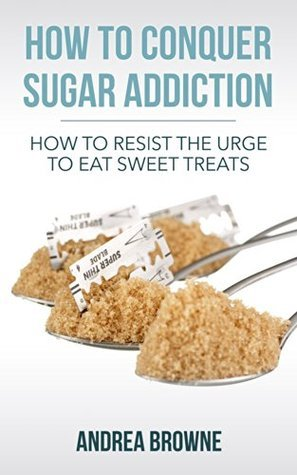 How to Conquer Sugar Addiction: How to Resist the Urge to Eat Sweet Treats Andrea Browne
