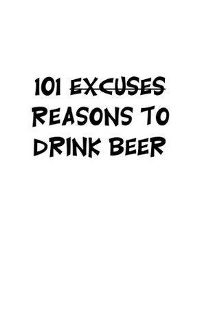 101 Excuses/Reasons to Drink Beer  by  Kelene St. Denis