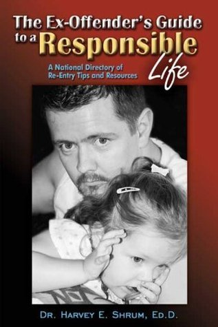 The Ex-Offenders Guide to a Responsible Life: A National Directory of Re-Entry Tips and Resources  by  Harvey E. Shrum