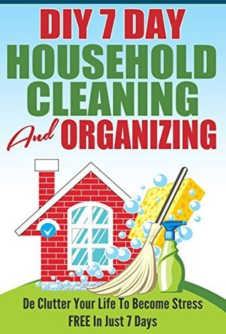 DIY 7 Day Household Cleaning And Organizing - De - Clutter Your Life To Become Stress FREE In Just 7 Days!  by  Karen Asheville