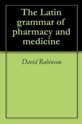The Latin grammar of pharmacy and medicine  by  David Robinson