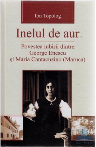 Inelul de aur. Povestea iubirii dintre George Enescu şi Maria Cantacuzino Ion Topolog