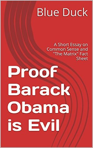 Proof Barack Obama is Evil: A Short Essay on Common Sense and The Matrix Fact Sheet  by  Blue Duck
