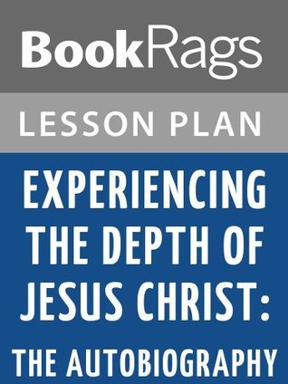 Experiencing the Depth of Jesus Christ: The Autobiography Lesson Plans  by  BookRags