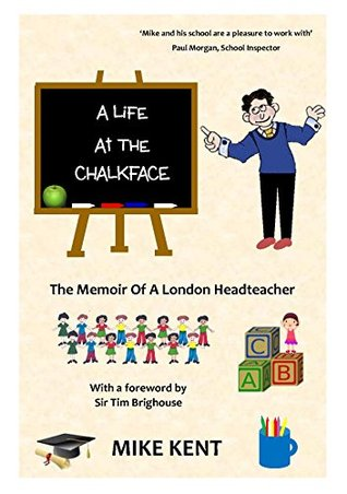 A Life at the Chalkface: A Memoir Of A London Headteacher  by  Mike Kent