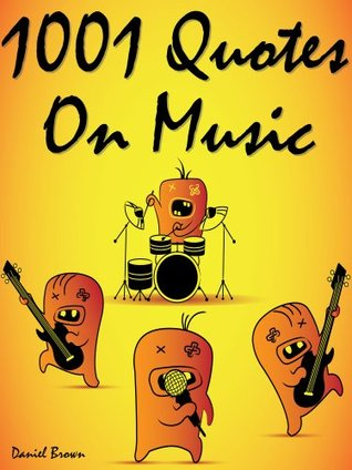 Quotes Music Quotes : 1001 Quotes On Music  by  Daniel Brown