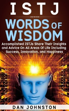 ISTJ Words Of Wisdom: Accomplished ISTJs Share Their Insights and Advice On All Areas Of Life Including Success, Innovation and Happiness (Inspired Words of Wisdom Series) Dan Johnston