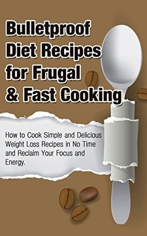 Bulletproof Diet Recipes For Frugal & Fast Cooking:: How To Cook Simple And Delicious Weight Loss Recipes In No Time And Reclaim Your Focus and Energy ... Diet, Energy,Vibrant Health Book 1)  by  Michele Gilbert