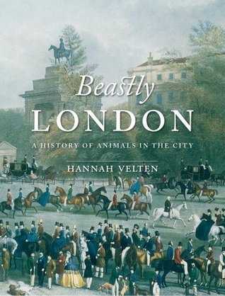 Beastly London: A History of Animals in the City Hannah Velten