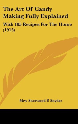 The Art of Candy Making Fully Explained: With 105 Recipes for the Home (1915)  by  Sherwood P. Snyder
