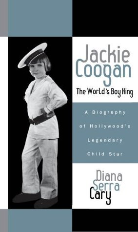 Jackie Coogan: The Worlds Boy King: A Biography of Hollywoods Legendary Child Star (The Scarecrow Filmmakers Series) Diana Serra Cary