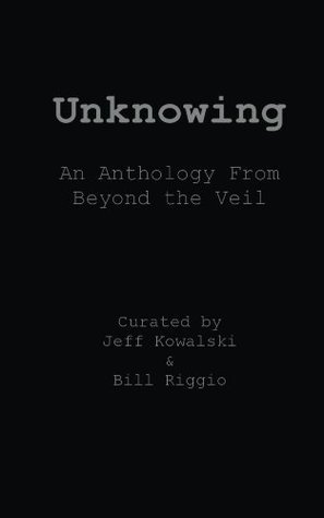 Unknowing: An Anthology From Beyond The Veil  by  Jeff Kowalski