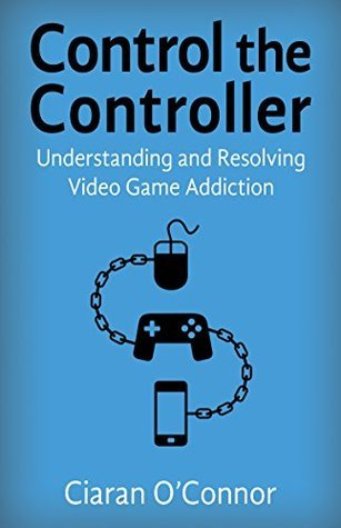 Control The Controller: Understanding And Resolving Video Game Addiction Ciaran OConnor