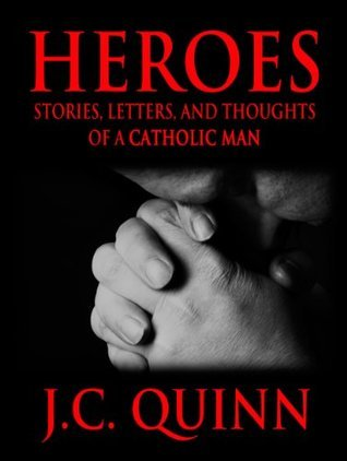 Heroes: Stories, Letters and Thoughts of a Catholic Man  by  J C Quinn