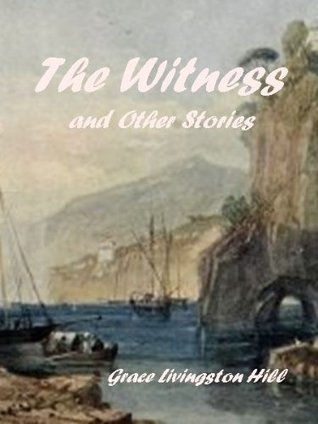 The Witness and Other Stories  by  Grace Livingston Hill