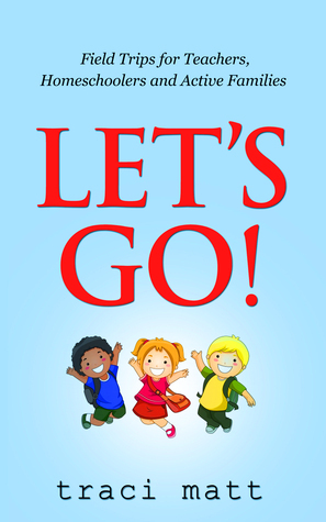 Lets Go! Field Trips for Teachers, Homeschoolers and Active Families Traci Matt