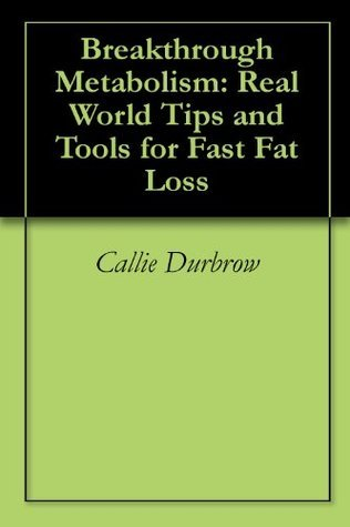 Breakthrough Metabolism: Real World Tips and Tools for Fast Fat Loss Callie Durbrow