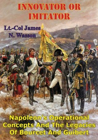 Innovator Or Imitator: Napoleons Operational Concepts And The Legacies Of Bourcet And Guibert  by  James N. Wasson