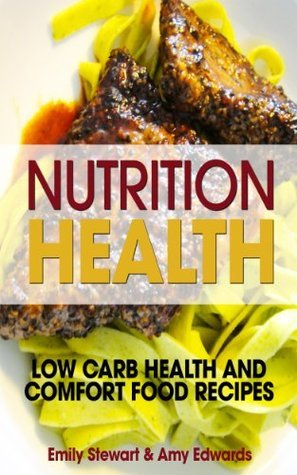 Nutrition Health: Low Carb Health and Comfort Food Recipes  by  Emily Stewart