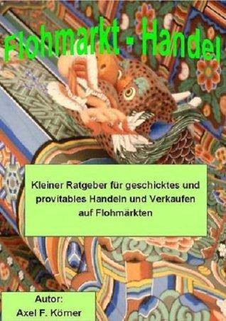 Flohmarkthandel Ratgeber - geschicktes und provitables Handeln und Verkaufen auf Flohmärkten  by  Axel F. Körner