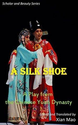 A Silk Shoe: A Chinese Yuan Play (Scholar and Beauty Series Book 5)  by  Xian Mao