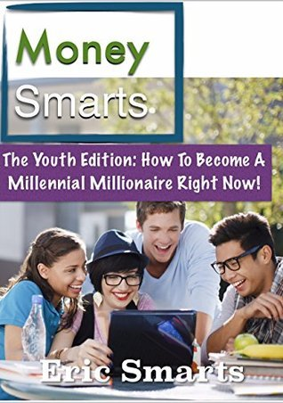 MoneySmarts: The Youth Edition: How To Become A Millennial Millionaire  by  Eric Smarts