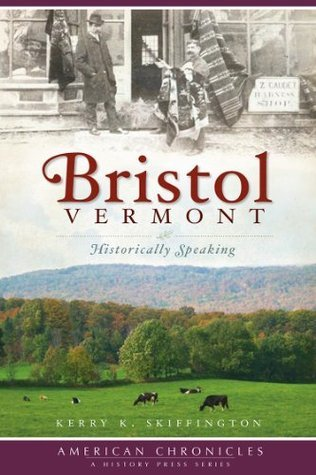 Bristol, Vermont: Historically Speaking (American Chronicles  by  Kerry K. Skiffington