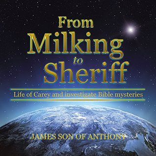 From Milking to Sheriff: Life of Carey and investigate Bible mysteries  by  James son of Anthony