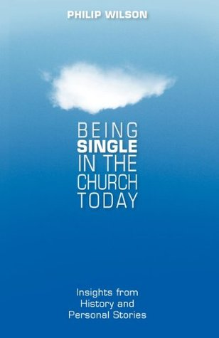 Being Single in the Church Today: Insights from History and Personal Stories  by  Philip B. Wilson