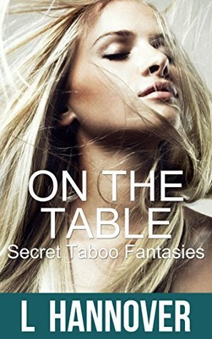 On The Table: Secret Taboo Fantasies, Book 3  by  L. Hannover