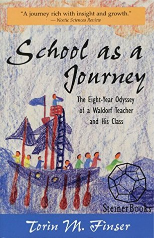 School as a Journey: The Eight-Year Odyssey of a Waldorf Teacher and His Class  by  Torin M. Finser