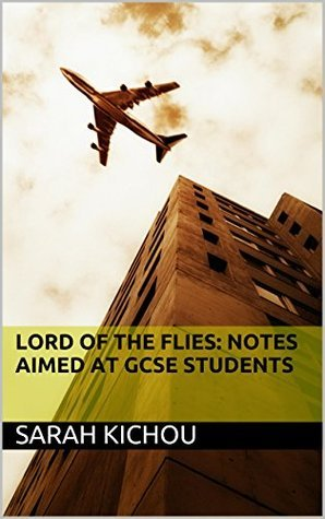 Lord of the Flies: Notes Aimed at GCSE Students  by  Sarah Kichou