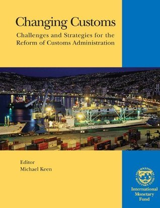 Changing Customs: Challenges and Strategies for the Reform of Customs Administration Michael Keen