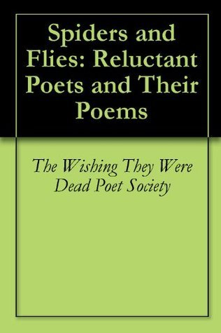 Spiders and Flies: Reluctant Poets and Their Poems  by  The Wishing They Were Dead Poet Society