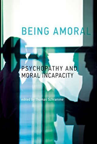 Being Amoral: Psychopathy and Moral Incapacity Thomas Schramme