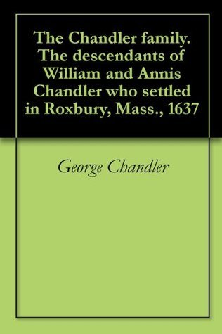 The Chandler family. The descendants of William and Annis Chandler who settled in Roxbury, Mass., 1637 George  Chandler