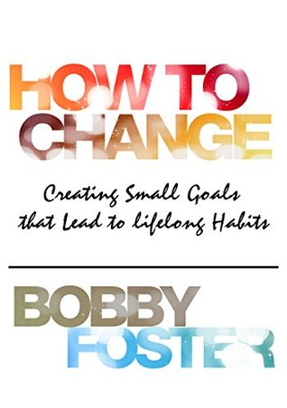 How To Change: Creating Small Goals that Lead to Lifelong Habits  by  Bobby Foster