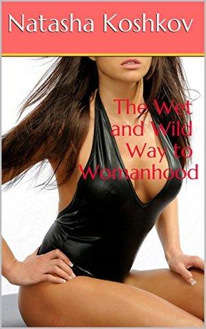 The Wet and Wild Way to Womanhood  by  Natasha Koshkov