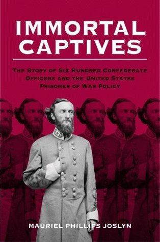 Immortal Captives: The Story of Confederate Officers and the United States Prisoner of War Policy Muriel Phillips Joslyn