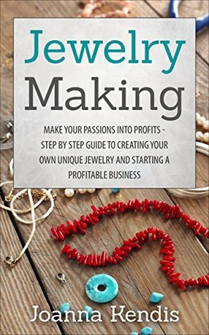 Jewelry Making: Make Your Passions Into Profits Step By Step Guide To Creating Your Own Unique Jewelry Brand And Starting A Profitable Business (Jewelry ... Beaded Jewelry, Jewelry Making Books) Janice Love