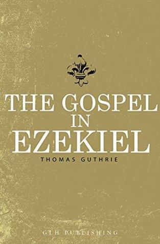 The Gospel In Ezekiel Thomas Guthrie