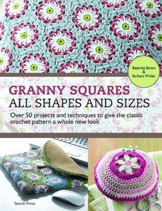 Granny Squares - All Shapes & Sizes: Over 50 Projects and Techniques to Give the Classic Crochet Pattern a Whole New Look  by  Barbara Wilder
