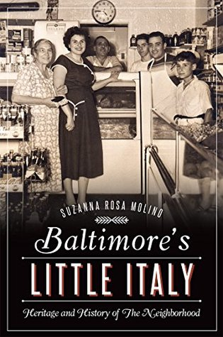 Baltimores Little Italy: Heritage and History of The Neighborhood Suzanna Rosa Molino